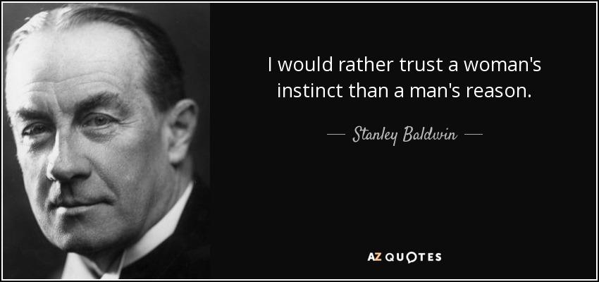 I would rather trust a woman's instinct than a man's reason. - Stanley Baldwin