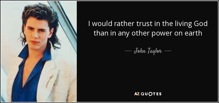 I would rather trust in the living God than in any other power on earth - John Taylor
