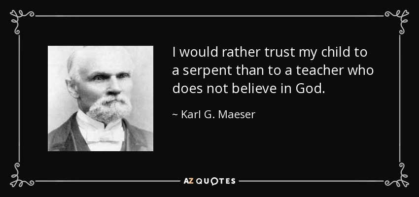 I would rather trust my child to a serpent than to a teacher who does not believe in God. - Karl G. Maeser