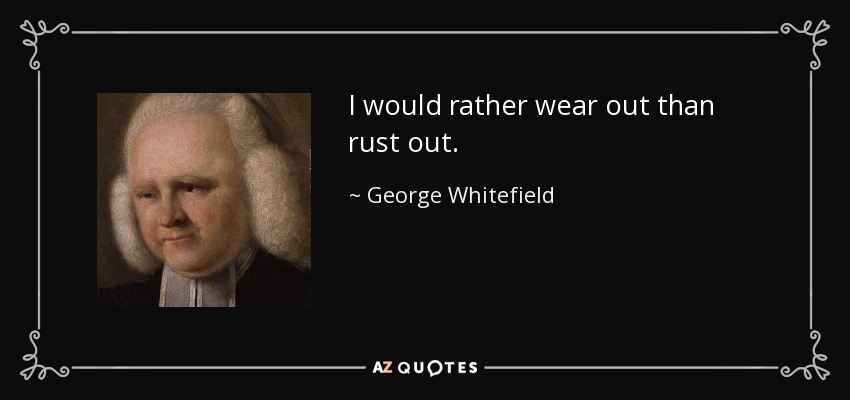 I would rather wear out than rust out. - George Whitefield