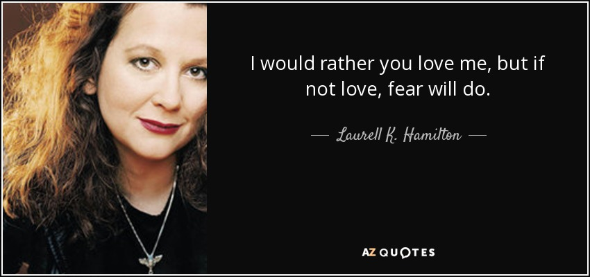 I would rather you love me, but if not love, fear will do. - Laurell K. Hamilton