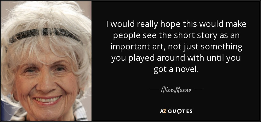 I would really hope this would make people see the short story as an important art, not just something you played around with until you got a novel. - Alice Munro