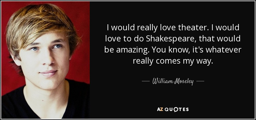 I would really love theater. I would love to do Shakespeare, that would be amazing. You know, it's whatever really comes my way. - William Moseley