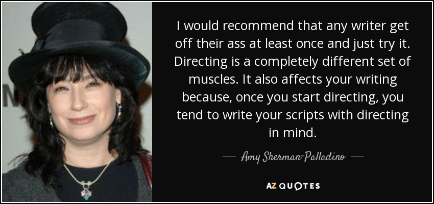 I would recommend that any writer get off their ass at least once and just try it. Directing is a completely different set of muscles. It also affects your writing because, once you start directing, you tend to write your scripts with directing in mind. - Amy Sherman-Palladino