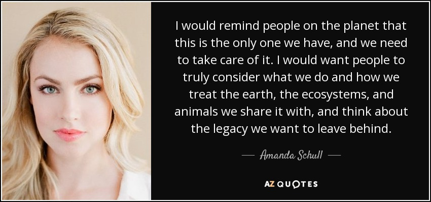 I would remind people on the planet that this is the only one we have, and we need to take care of it. I would want people to truly consider what we do and how we treat the earth, the ecosystems, and animals we share it with, and think about the legacy we want to leave behind. - Amanda Schull