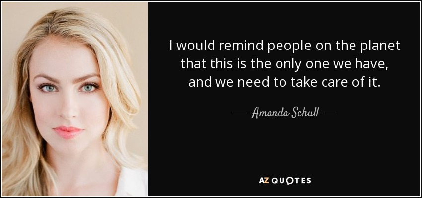 I would remind people on the planet that this is the only one we have, and we need to take care of it. - Amanda Schull
