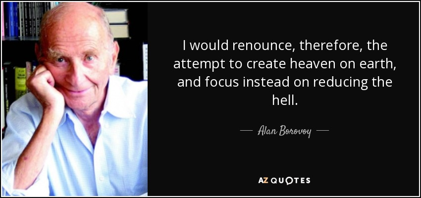 I would renounce, therefore, the attempt to create heaven on earth, and focus instead on reducing the hell. - Alan Borovoy