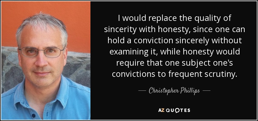 I would replace the quality of sincerity with honesty, since one can hold a conviction sincerely without examining it, while honesty would require that one subject one's convictions to frequent scrutiny. - Christopher Phillips