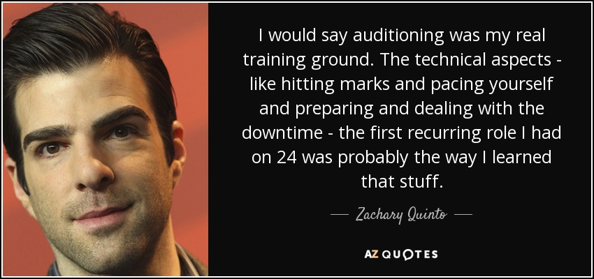 I would say auditioning was my real training ground. The technical aspects - like hitting marks and pacing yourself and preparing and dealing with the downtime - the first recurring role I had on 24 was probably the way I learned that stuff. - Zachary Quinto