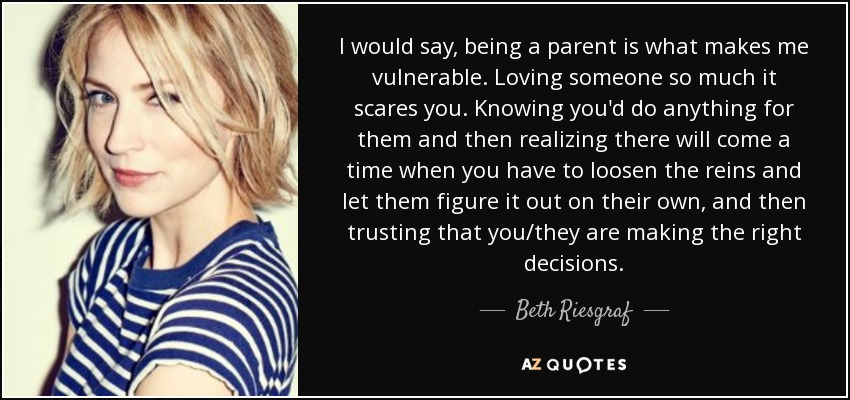 I would say, being a parent is what makes me vulnerable. Loving someone so much it scares you. Knowing you'd do anything for them and then realizing there will come a time when you have to loosen the reins and let them figure it out on their own, and then trusting that you/they are making the right decisions. - Beth Riesgraf