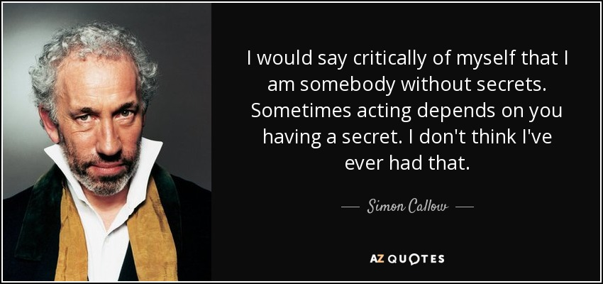 I would say critically of myself that I am somebody without secrets. Sometimes acting depends on you having a secret. I don't think I've ever had that. - Simon Callow