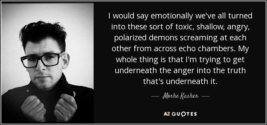 I would say emotionally we've all turned into these sort of toxic, shallow, angry, polarized demons screaming at each other from across echo chambers. My whole thing is that I'm trying to get underneath the anger into the truth that's underneath it. - Moshe Kasher