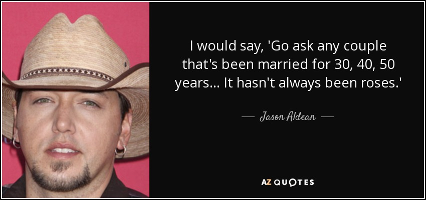 I would say, 'Go ask any couple that's been married for 30, 40, 50 years... It hasn't always been roses.' - Jason Aldean