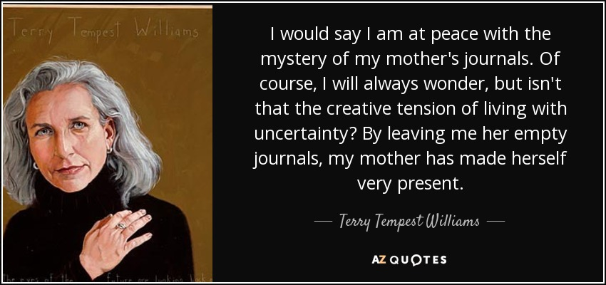 I would say I am at peace with the mystery of my mother's journals. Of course, I will always wonder, but isn't that the creative tension of living with uncertainty? By leaving me her empty journals, my mother has made herself very present. - Terry Tempest Williams