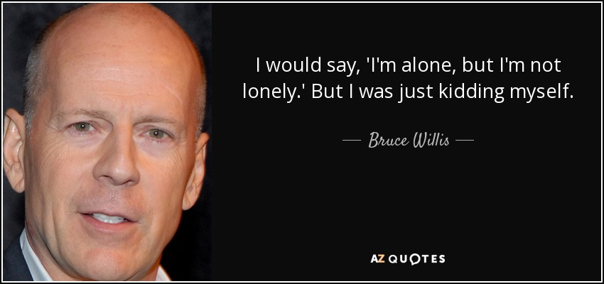 I would say, 'I'm alone, but I'm not lonely.' But I was just kidding myself. - Bruce Willis