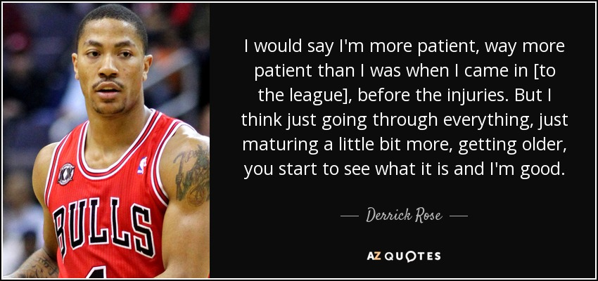 50 quotes by derrick rose page 2 a z quotes i would say im more patient way more patient than i was when i came in to the league before the injuries but i think just going through everything voltagebd Gallery