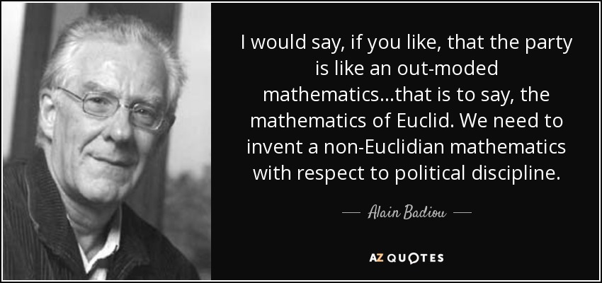 I would say, if you like, that the party is like an out-moded mathematics...that is to say, the mathematics of Euclid. We need to invent a non-Euclidian mathematics with respect to political discipline. - Alain Badiou