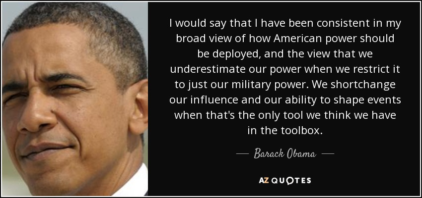 I would say that I have been consistent in my broad view of how American power should be deployed, and the view that we underestimate our power when we restrict it to just our military power. We shortchange our influence and our ability to shape events when that's the only tool we think we have in the toolbox. - Barack Obama
