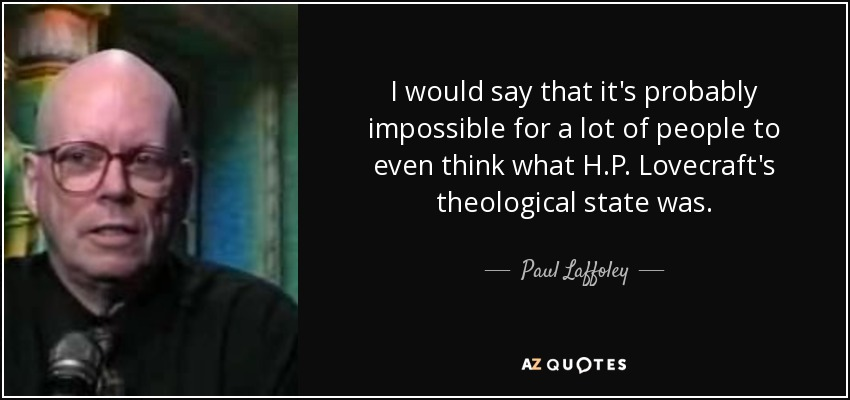 I would say that it's probably impossible for a lot of people to even think what H.P. Lovecraft's theological state was. - Paul Laffoley