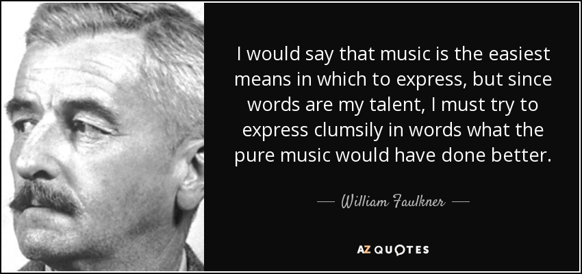 I would say that music is the easiest means in which to express, but since words are my talent, I must try to express clumsily in words what the pure music would have done better. - William Faulkner