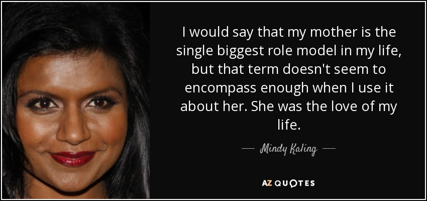 I would say that my mother is the single biggest role model in my life, but that term doesn't seem to encompass enough when I use it about her. She was the love of my life. - Mindy Kaling