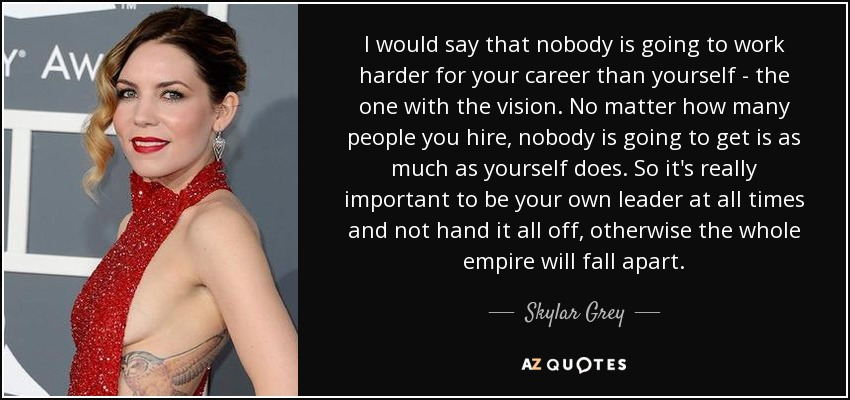 I would say that nobody is going to work harder for your career than yourself - the one with the vision. No matter how many people you hire, nobody is going to get is as much as yourself does. So it's really important to be your own leader at all times and not hand it all off, otherwise the whole empire will fall apart. - Skylar Grey