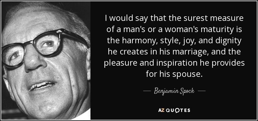 I would say that the surest measure of a man's or a woman's maturity is the harmony, style, joy, and dignity he creates in his marriage, and the pleasure and inspiration he provides for his spouse. - Benjamin Spock