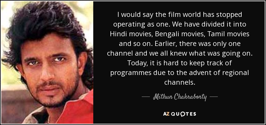 I would say the film world has stopped operating as one. We have divided it into Hindi movies, Bengali movies, Tamil movies and so on. Earlier, there was only one channel and we all knew what was going on. Today, it is hard to keep track of programmes due to the advent of regional channels. - Mithun Chakraborty