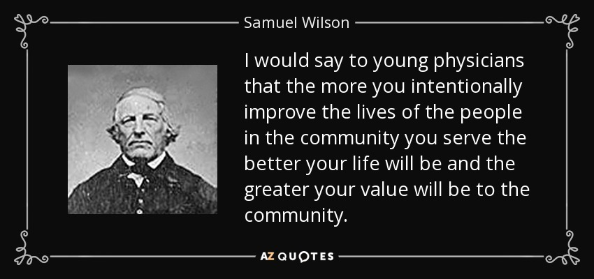 I would say to young physicians that the more you intentionally improve the lives of the people in the community you serve the better your life will be and the greater your value will be to the community. - Samuel Wilson