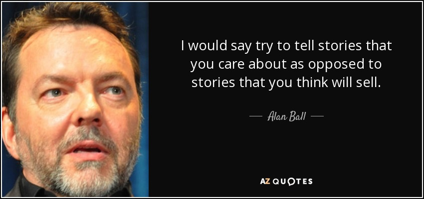 I would say try to tell stories that you care about as opposed to stories that you think will sell. - Alan Ball