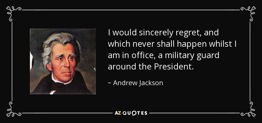 I would sincerely regret, and which never shall happen whilst I am in office, a military guard around the President. - Andrew Jackson