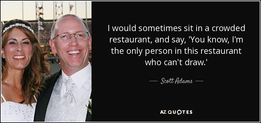 I would sometimes sit in a crowded restaurant, and say, 'You know, I'm the only person in this restaurant who can't draw.' - Scott Adams