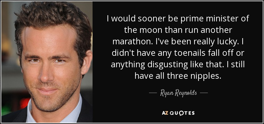 I would sooner be prime minister of the moon than run another marathon. I've been really lucky. I didn't have any toenails fall off or anything disgusting like that. I still have all three nipples. - Ryan Reynolds
