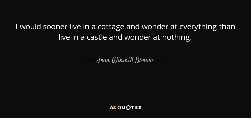 I would sooner live in a cottage and wonder at everything than live in a castle and wonder at nothing! - Joan Winmill Brown