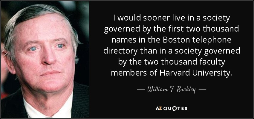 I would sooner live in a society governed by the first two thousand names in the Boston telephone directory than in a society governed by the two thousand faculty members of Harvard University. - William F. Buckley, Jr.