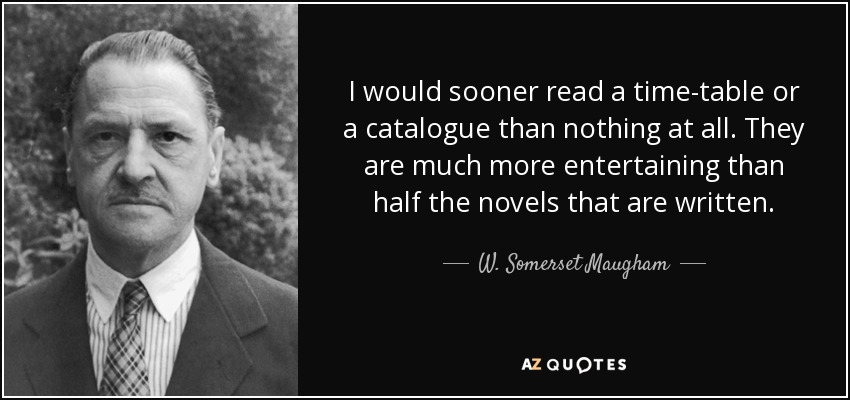 I would sooner read a time-table or a catalogue than nothing at all. They are much more entertaining than half the novels that are written. - W. Somerset Maugham