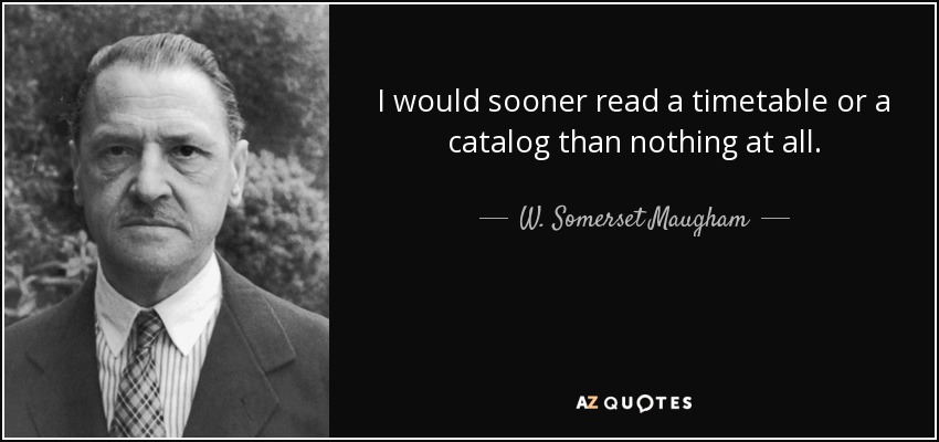 I would sooner read a timetable or a catalog than nothing at all. - W. Somerset Maugham