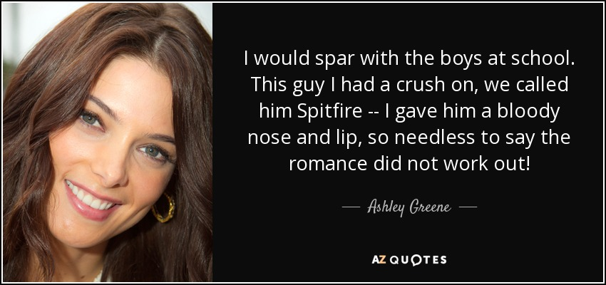 I would spar with the boys at school. This guy I had a crush on, we called him Spitfire -- I gave him a bloody nose and lip, so needless to say the romance did not work out! - Ashley Greene