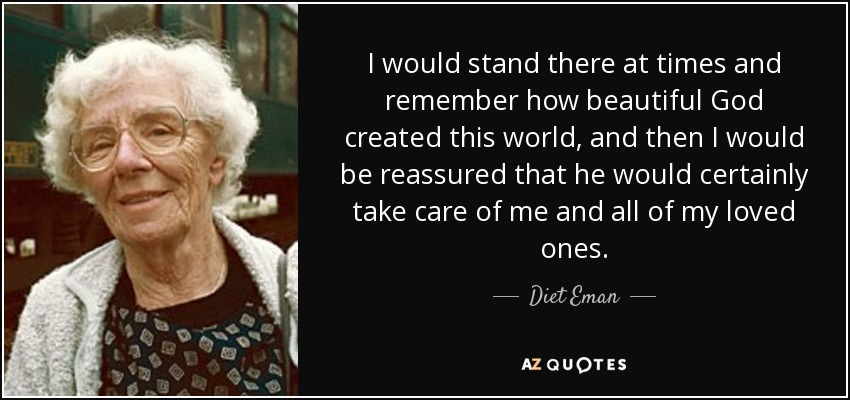 I would stand there at times and remember how beautiful God created this world, and then I would be reassured that he would certainly take care of me and all of my loved ones. - Diet Eman