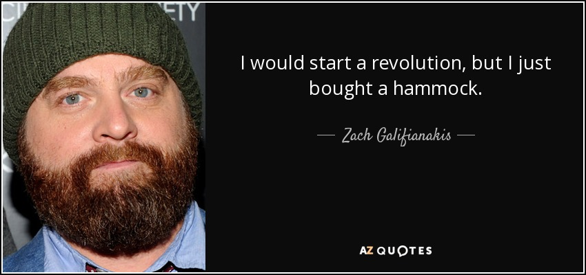 I would start a revolution, but I just bought a hammock. - Zach Galifianakis