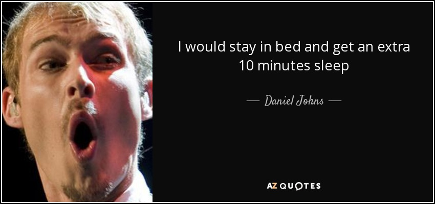I would stay in bed and get an extra 10 minutes sleep - Daniel Johns