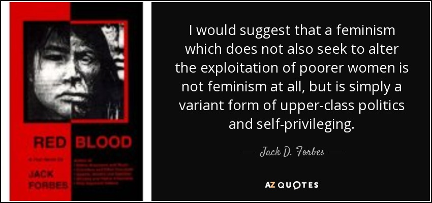 I would suggest that a feminism which does not also seek to alter the exploitation of poorer women is not feminism at all, but is simply a varient for of upper-class politics & self-privileging. - Jack D. Forbes