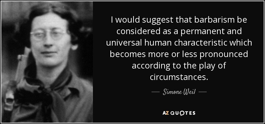 I would suggest that barbarism be considered as a permanent and universal human characteristic which becomes more or less pronounced according to the play of circumstances. - Simone Weil