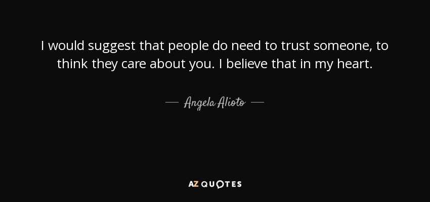 I would suggest that people do need to trust someone, to think they care about you. I believe that in my heart. - Angela Alioto