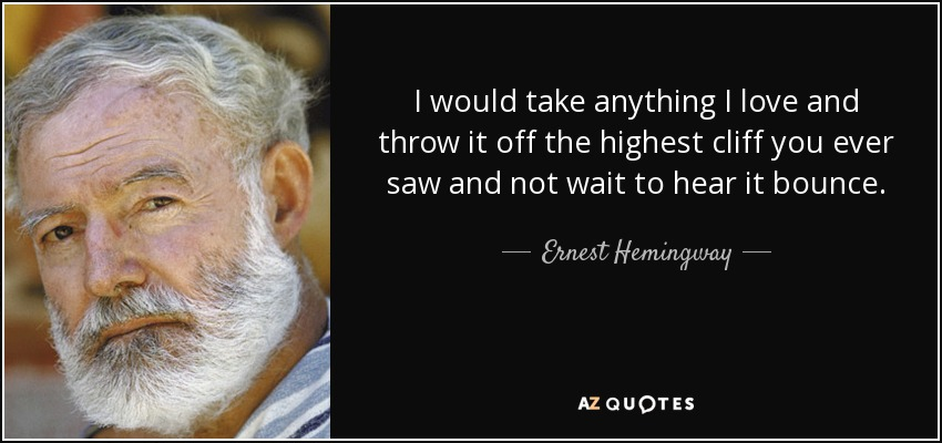I would take anything I love and throw it off the highest cliff you ever saw and not wait to hear it bounce. - Ernest Hemingway