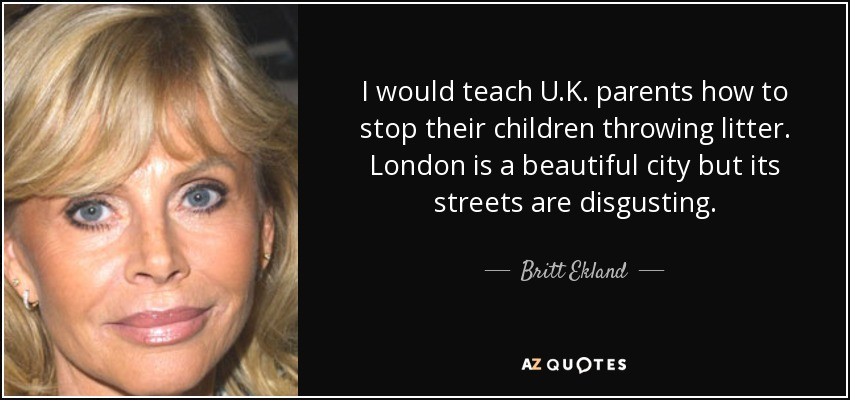 I would teach U.K. parents how to stop their children throwing litter. London is a beautiful city but its streets are disgusting. - Britt Ekland