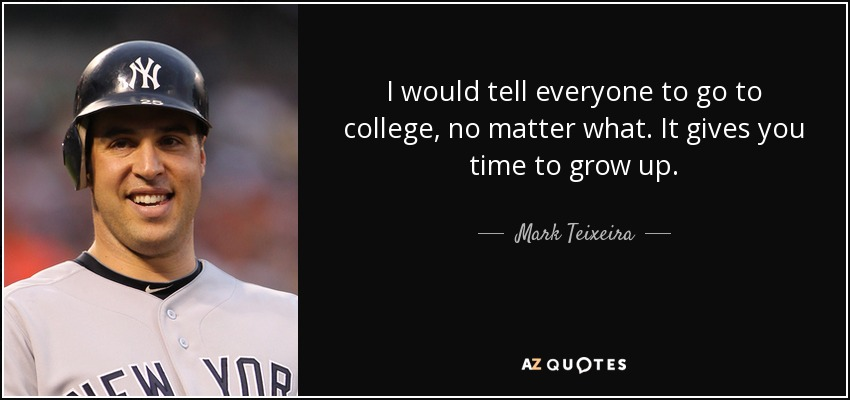 I would tell everyone to go to college, no matter what. It gives you time to grow up. - Mark Teixeira