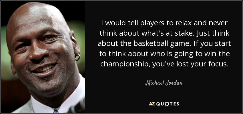 I would tell players to relax and never think about what's at stake. Just think about the basketball game. If you start to think about who is going to win the championship, you've lost your focus. - Michael Jordan