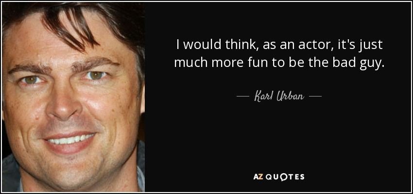 I would think, as an actor, it's just much more fun to be the bad guy. - Karl Urban
