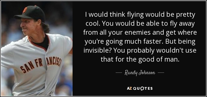 I would think flying would be pretty cool. You would be able to fly away from all your enemies and get where you're going much faster. But being invisible? You probably wouldn't use that for the good of man. - Randy Johnson